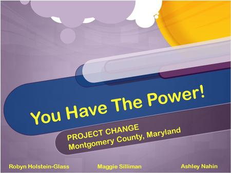 You Have The Power! PROJECT CHANGE Montgomery County, Maryland Robyn Holstein-Glass Ashley Nahin Maggie Silliman.