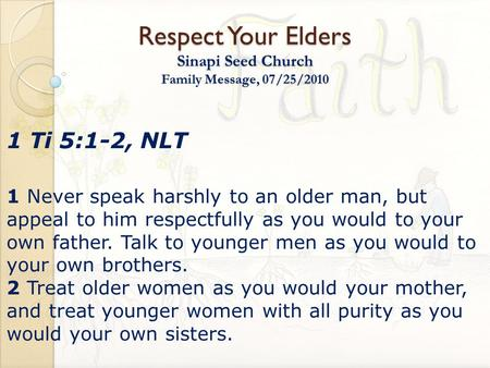 Respect Your Elders Sinapi Seed Church Family Message, 07/25/2010 1 Ti 5:1-2, NLT 1 Never speak harshly to an older man, but appeal to him respectfully.