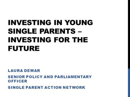 INVESTING IN YOUNG SINGLE PARENTS – INVESTING FOR THE FUTURE LAURA DEWAR SENIOR POLICY AND PARLIAMENTARY OFFICER SINGLE PARENT ACTION NETWORK.