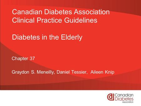 Canadian Diabetes Association Clinical Practice Guidelines Diabetes in the Elderly Chapter 37 Graydon S. Meneilly, Daniel Tessier, Aileen Knip.
