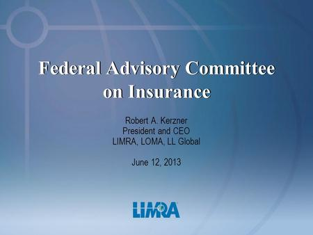 Federal Advisory Committee on Insurance Robert A. Kerzner President and CEO LIMRA, LOMA, LL Global June 12, 2013.