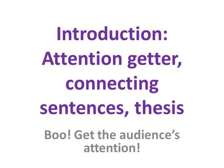 Introduction: Attention getter, connecting sentences, thesis Boo! Get the audience's attention!