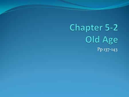 Pp 137-143. Chapter 5/ Section 2: Old Age MAIN IDEA: As we age, our priorities change and expectations change to match realities, and we experience losses.