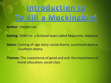 Author: Harper Lee Setting: 1930's in a fictional town called Maycomb, Alabama Genre: Coming-of-age story; social drama; courtroom drama; Southern drama.