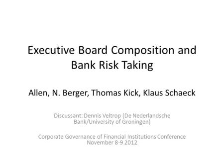 Executive Board Composition and Bank Risk Taking Allen, N. Berger, Thomas Kick, Klaus Schaeck Discussant: Dennis Veltrop (De Nederlandsche Bank/University.