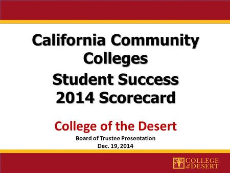 California Community Colleges Student Success 2014 Scorecard 2014 Scorecard College of the Desert Board of Trustee Presentation Dec. 19, 2014.