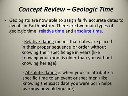 Concept Review – Geologic Time -Geologists are now able to assign fairly accurate dates to events in Earth history. There are two main types of geologic.