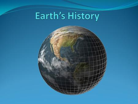 Discovering Earth's History In the 18 th and 19 th centuries scientists knew the Earth had a very long history. They developed a Geologic Time Scale that.