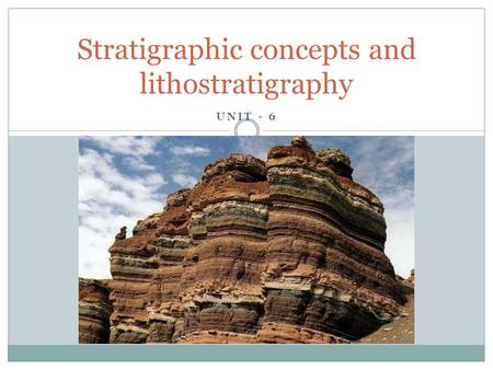 UNIT - 6 Stratigraphic concepts and lithostratigraphy.