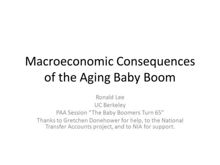 "Macroeconomic Consequences of the Aging Baby Boom Ronald Lee UC Berkeley PAA Session ""The Baby Boomers Turn 65"" Thanks to Gretchen Donehower for help,"