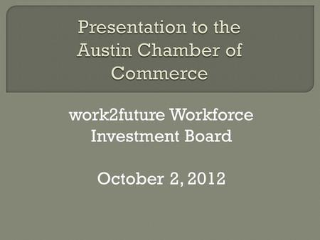 Work2future Workforce Investment Board October 2, 2012.