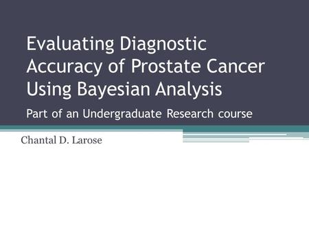 Evaluating Diagnostic Accuracy of Prostate Cancer Using Bayesian Analysis Part of an Undergraduate Research course Chantal D. Larose.