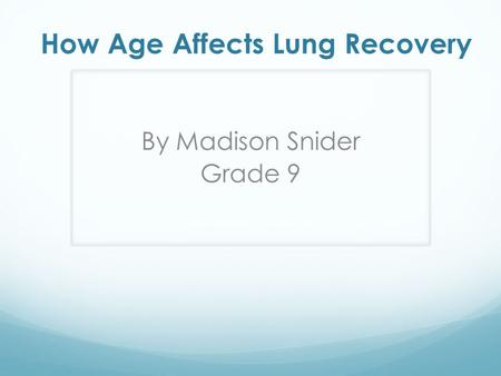 How Age Affects Lung Recovery By Madison Snider Grade 9.