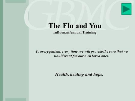 The Flu and You Influenza Annual Training To every patient, every time, we will provide the care that we would want for our own loved ones. Health, healing.