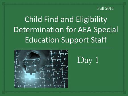 Fall 2011 Child Find and Eligibility Determination for AEA Special Education Support Staff Day 1.