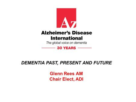 DEMENTIA PAST, PRESENT AND FUTURE Glenn Rees AM Chair Elect, ADI.