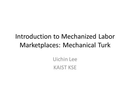 Introduction to Mechanized Labor Marketplaces: Mechanical Turk Uichin Lee KAIST KSE.