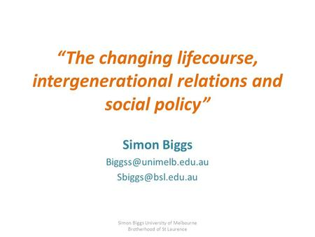 """The changing lifecourse, intergenerational relations and social policy"" Simon Biggs  Simon Biggs University of."