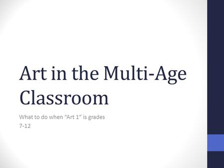 "Art in the Multi-Age Classroom What to do when ""Art 1"" is grades 7-12."