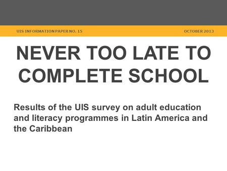 NEVER TOO LATE TO COMPLETE SCHOOL Results of the UIS survey on adult education and literacy programmes in Latin America and the Caribbean UIS INFORMATION.