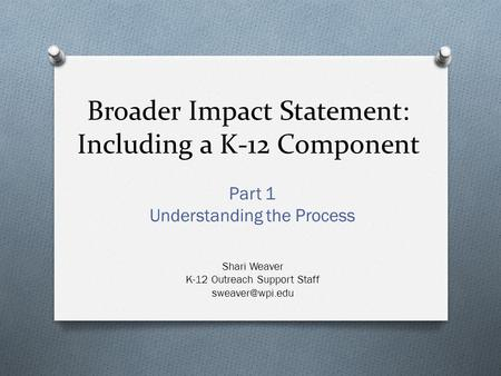Broader Impact Statement: Including a K-12 Component Part 1 Understanding the Process Shari Weaver K-12 Outreach Support Staff