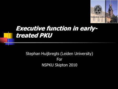 Executive function in early- treated PKU Stephan Huijbregts (Leiden University) For NSPKU Skipton 2010.