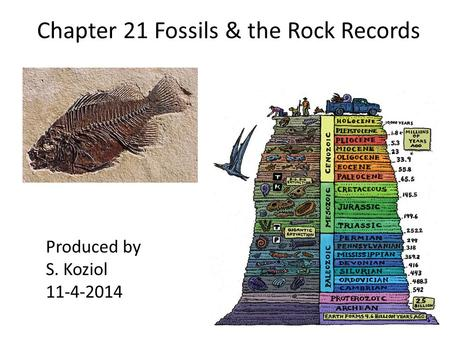 Chapter 21 Fossils & the Rock Records Produced by S. Koziol 11-4-2014.