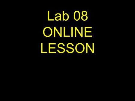 1 Lab 08 ONLINE LESSON. 2 If viewing this lesson in Powerpoint Use down or up arrows to navigate.
