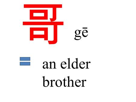哥 gē an elder brother. 哥哥 大哥 an elder brother the eldest brother 二哥 the 2 nd older brother.