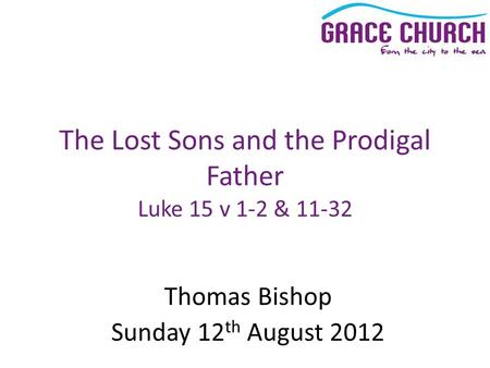 Thomas Bishop Sunday 12 th August 2012 The Lost Sons and the Prodigal Father Luke 15 v 1-2 & 11-32.