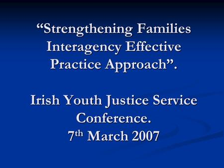 """Strengthening Families Interagency Effective Practice Approach"". Irish Youth Justice Service Conference. 7 th March 2007."