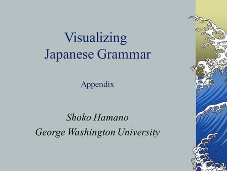 1 © S. Hamano and W. Kikuchi Visualizing Japanese Grammar Appendix Shoko Hamano George Washington University.