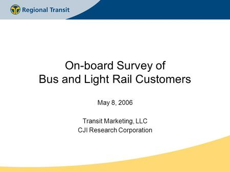 On-board Survey of Bus and Light Rail Customers May 8, 2006 Transit Marketing, LLC CJI Research Corporation.