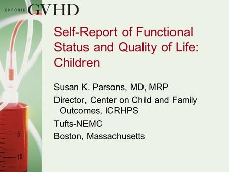 Self-Report of Functional Status and Quality of Life: Children Susan K. Parsons, MD, MRP Director, Center on Child and Family Outcomes, ICRHPS Tufts-NEMC.