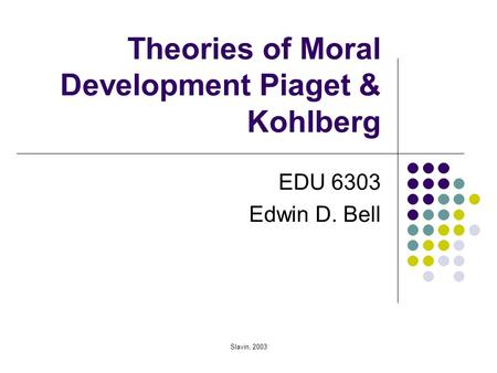 Slavin, 2003 Theories of Moral Development Piaget & Kohlberg EDU 6303 Edwin D. Bell.