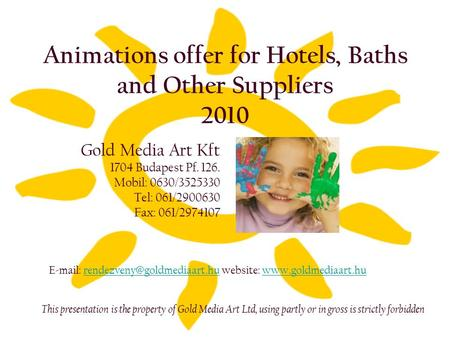 Animations offer for Hotels, Baths and Other Suppliers 2010 Gold Media Art Kft 1704 Budapest Pf. 126. Mobil: 0630/3525330 Tel: 061/2900630 Fax: 061/2974107.