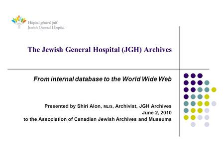 The Jewish General Hospital (JGH) Archives From internal database to the World Wide Web Presented by Shiri Alon, MLIS, Archivist, JGH Archives June 2,