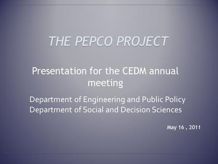 May 16, 2011 THE PEPCO PROJECT Presentation for the CEDM annual meeting Department of Engineering and Public Policy Department of Social and Decision Sciences.