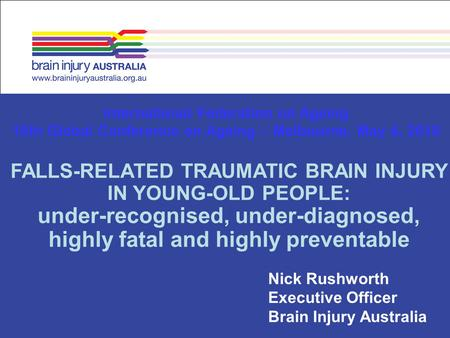 Nick Rushworth Executive Officer Brain Injury Australia International Federation on Ageing 10th Global Conference on Ageing – Melbourne, May 4, 2010 FALLS-RELATED.