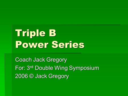 Triple B Power Series Coach Jack Gregory For: 3 rd Double Wing Symposium 2006 © Jack Gregory.