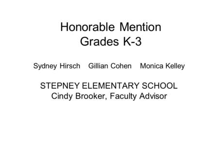 Honorable Mention Grades K-3 Sydney Hirsch Gillian Cohen Monica Kelley STEPNEY ELEMENTARY SCHOOL Cindy Brooker, Faculty Advisor.