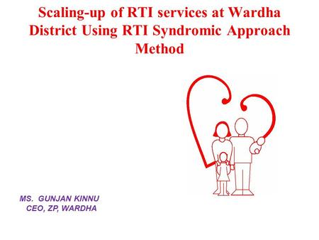 Scaling-up of RTI services at Wardha District Using RTI Syndromic Approach Method MS. GUNJAN KINNU CEO, ZP, WARDHA.