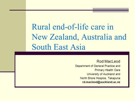 Rural end-of-life care in New Zealand, Australia and South East Asia Rod MacLeod Department of General Practice and Primary Health Care University of Auckland.