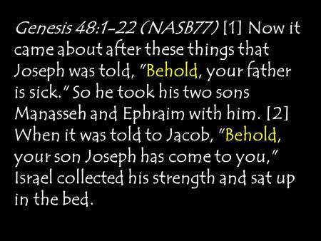 Genesis 48:1-22 (NASB77) [1] Now it came about after these things that Joseph was told, Behold, your father is sick. So he took his two sons Manasseh.