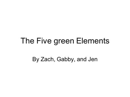 The Five green Elements By Zach, Gabby, and Jen. Dual flush toilets You have a choice on the amount of water used. Saves money and water.