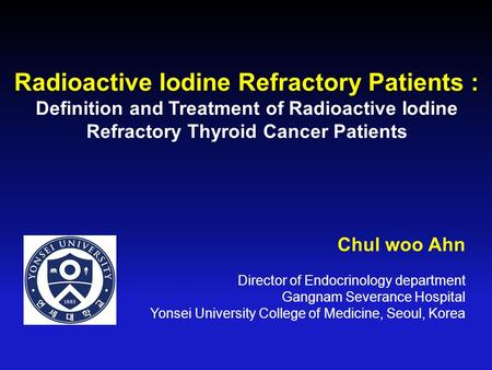 Radioactive Iodine Refractory Patients : Definition and Treatment of Radioactive Iodine Refractory Thyroid Cancer Patients Chul woo Ahn Director of Endocrinology.