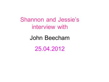 Shannon and Jessie's interview with John Beecham 25.04.2012.