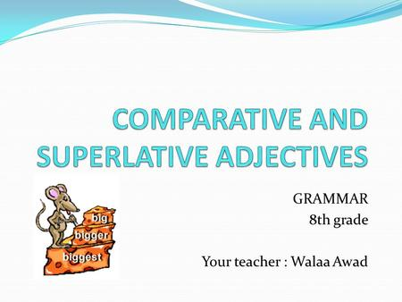 GRAMMAR 8th grade Your teacher : Walaa Awad. We use the comparative to compare two people, places or things. Short adjective + ER. old  older young 