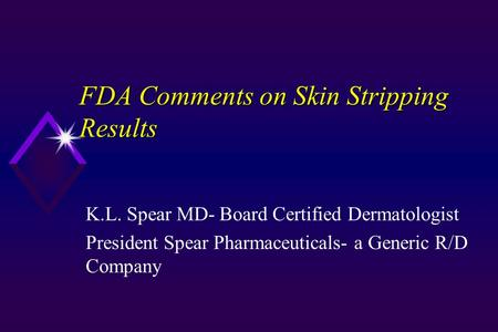 FDA Comments on Skin Stripping Results K.L. Spear MD- Board Certified Dermatologist President Spear Pharmaceuticals- a Generic R/D Company.