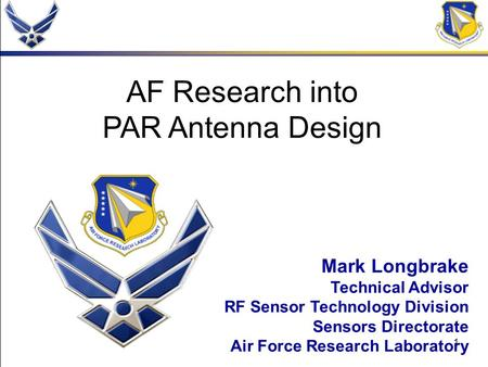 1 AF Research into PAR Antenna Design Mark Longbrake Technical Advisor RF Sensor Technology Division Sensors Directorate Air Force Research Laboratory.